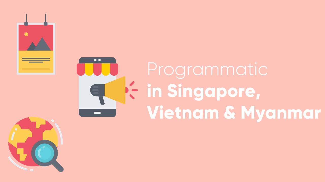 Programmatic in Singapore, Vietnam & Myanmar
