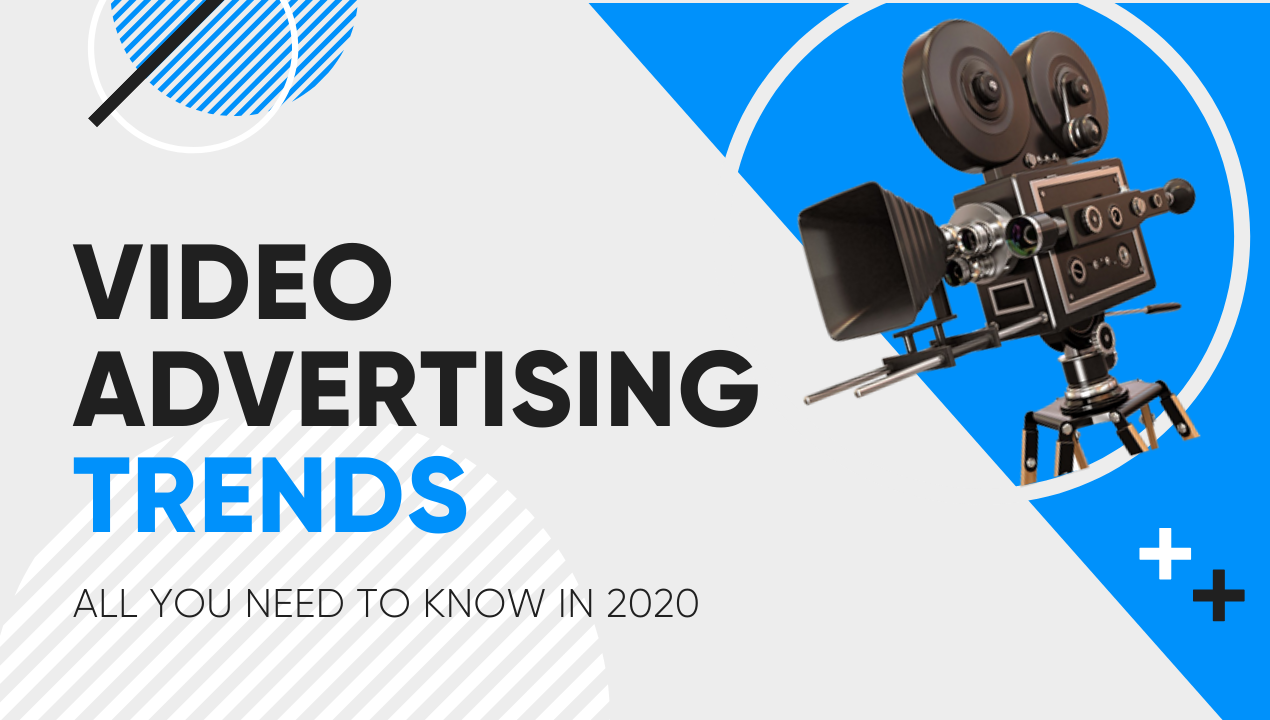 Video advertising trends: all you need to know in 2020
